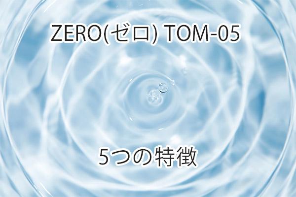 ZERO(ゼロ) TOM-05の特徴